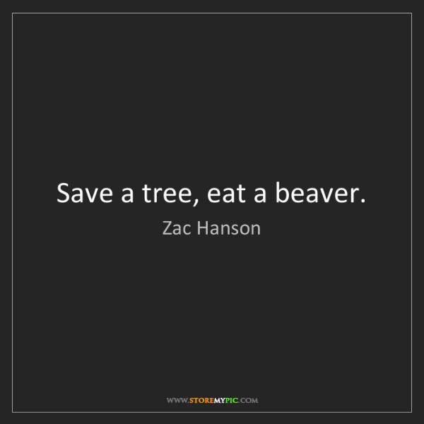 Zac Hanson: Save a tree, eat a beaver.