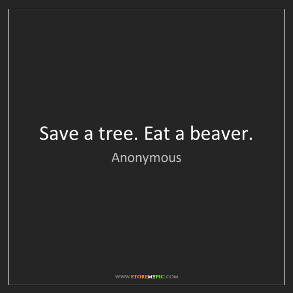 Anonymous: Save a tree. Eat a beaver.