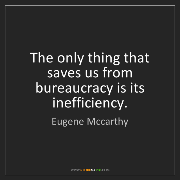 Eugene Mccarthy: The only thing that saves us from bureaucracy is its...