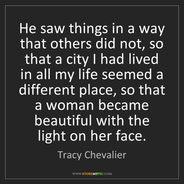 Tracy Chevalier: He saw things in a way that others did not, so that a...