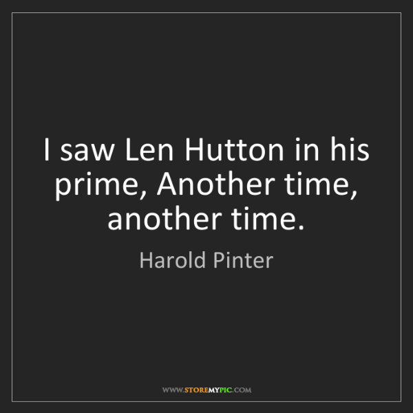 Harold Pinter: I saw Len Hutton in his prime, Another time, another...