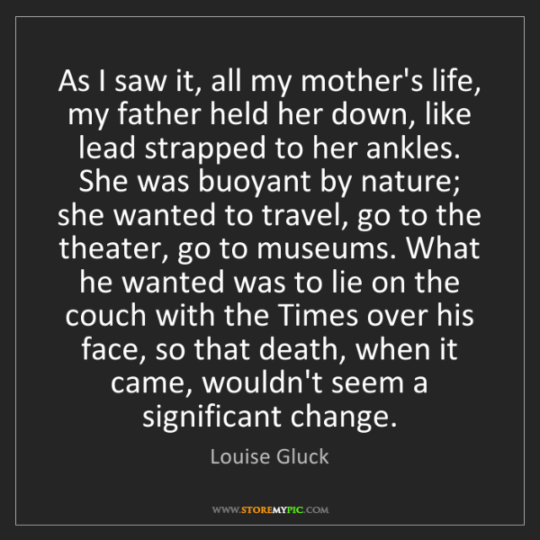 Louise Gluck: As I saw it, all my mother's life, my father held her...