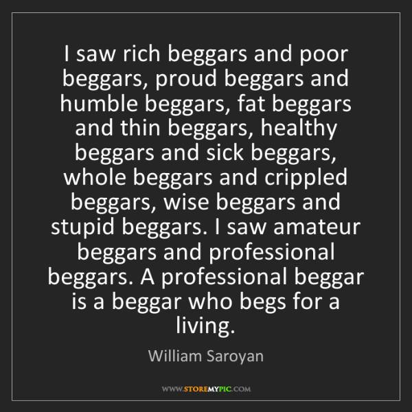 William Saroyan: I saw rich beggars and poor beggars, proud beggars and...