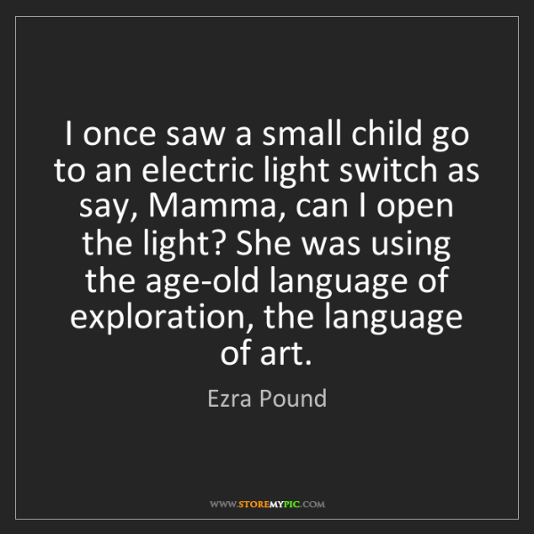 Ezra Pound: I once saw a small child go to an electric light switch...