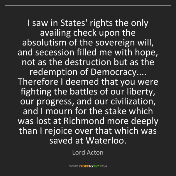 Lord Acton: I saw in States' rights the only availing check upon...