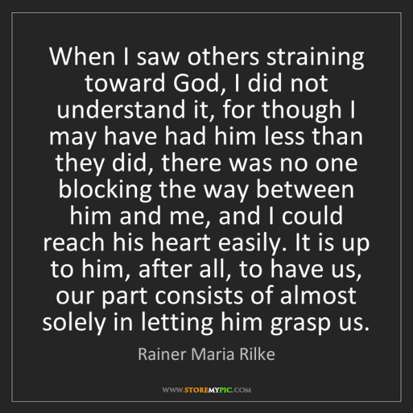 Rainer Maria Rilke: When I saw others straining toward God, I did not understand...