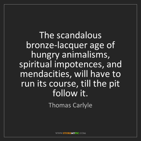 Thomas Carlyle: The scandalous bronze-lacquer age of hungry animalisms,...