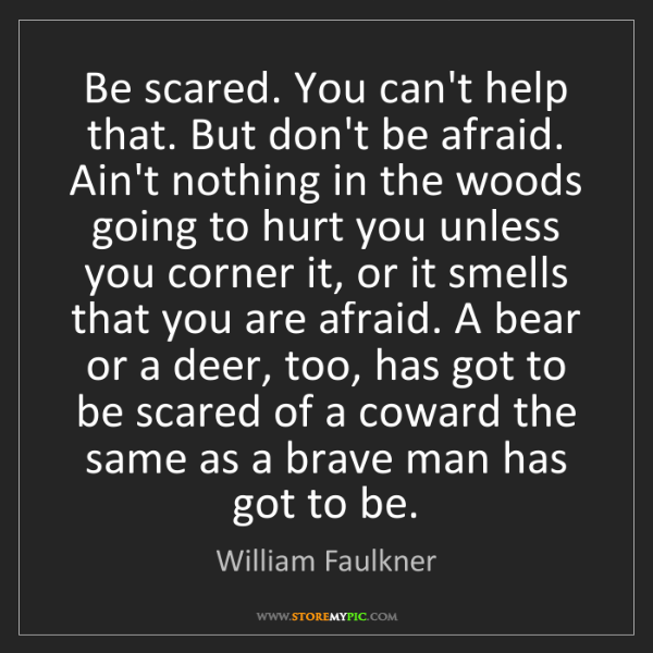 William Faulkner: Be scared. You can't help that. But don't be afraid....