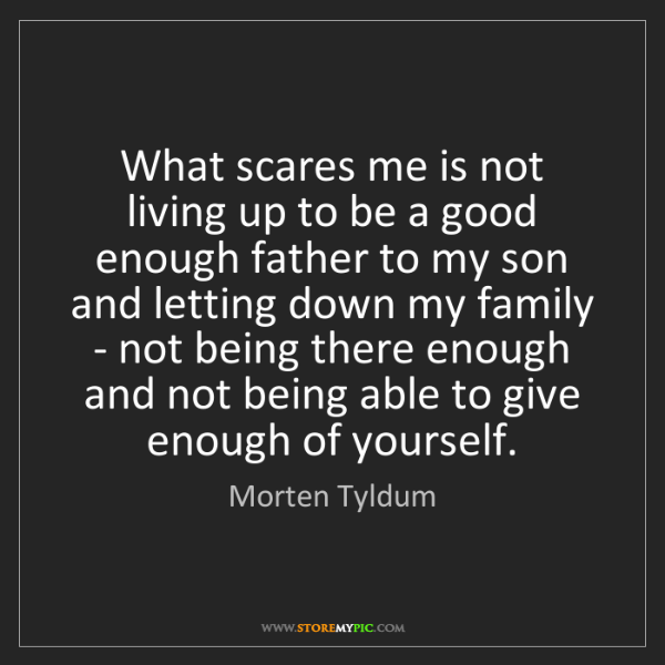 Morten Tyldum: What scares me is not living up to be a good enough father...