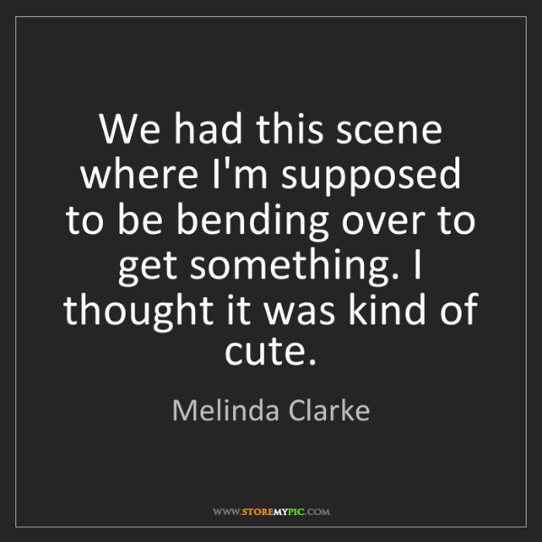 Melinda Clarke: We had this scene where I'm supposed to be bending over...