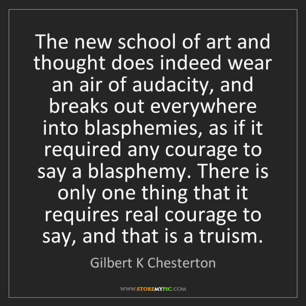 Gilbert K Chesterton: The new school of art and thought does indeed wear an...