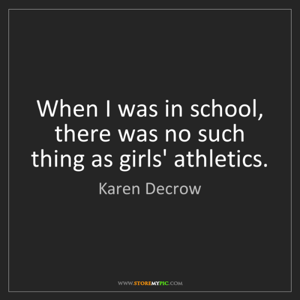 Karen Decrow: When I was in school, there was no such thing as girls'...