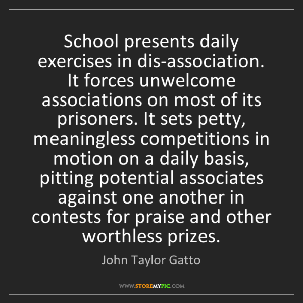 John Taylor Gatto: School presents daily exercises in dis-association. It...