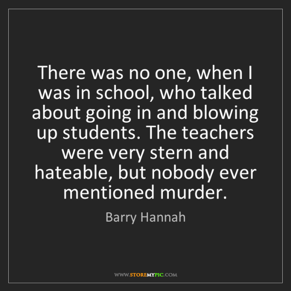 Barry Hannah: There was no one, when I was in school, who talked about...