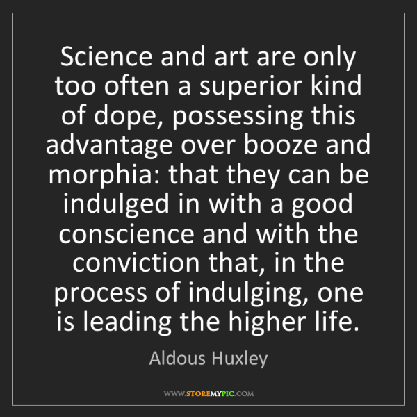 Aldous Huxley: Science and art are only too often a superior kind of...