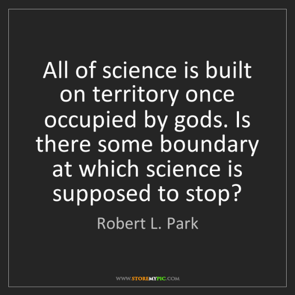Robert L. Park: All of science is built on territory once occupied by...