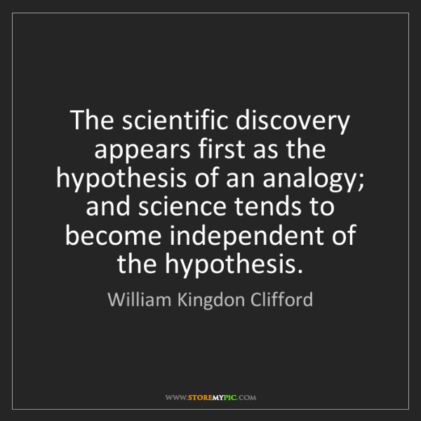 William Kingdon Clifford: The scientific discovery appears first as the hypothesis...