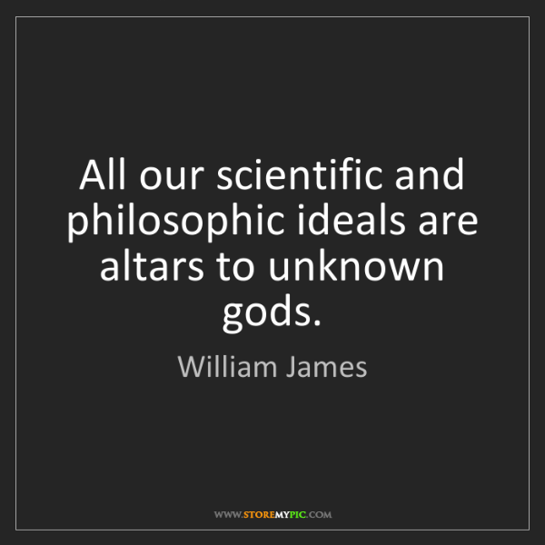William James: All our scientific and philosophic ideals are altars...