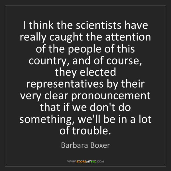 Barbara Boxer: I think the scientists have really caught the attention...