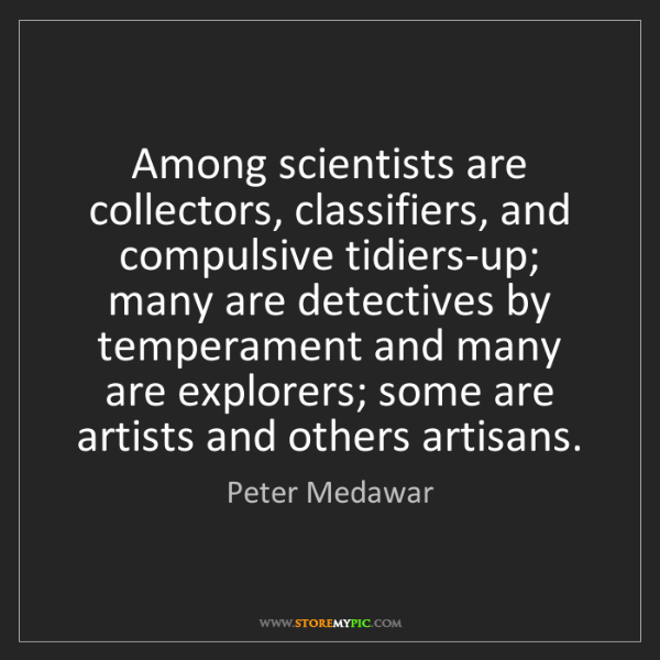 Peter Medawar: Among scientists are collectors, classifiers, and compulsive...