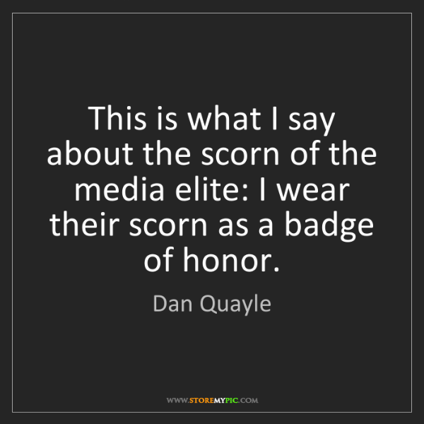 Dan Quayle: This is what I say about the scorn of the media elite:...