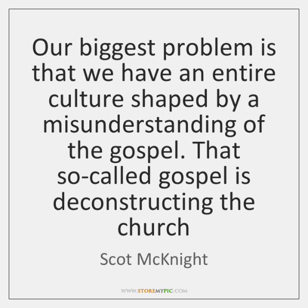 Our biggest problem is that we have an entire culture shaped by ...