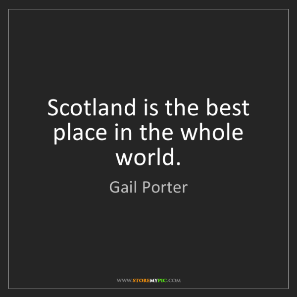 Gail Porter: Scotland is the best place in the whole world.