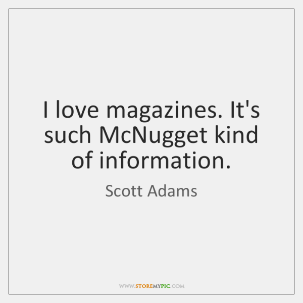 I love magazines. It's such McNugget kind of information.