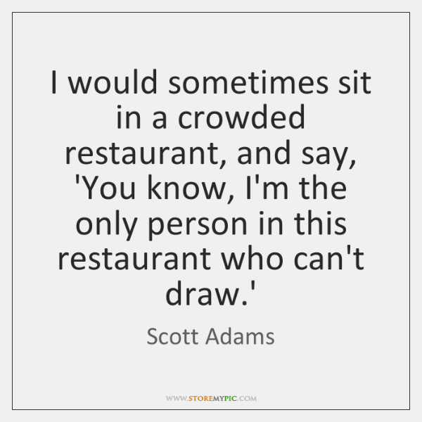 I would sometimes sit in a crowded restaurant, and say, 'You know, ...