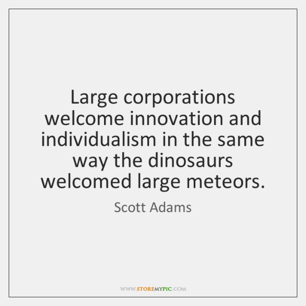 Large corporations welcome innovation and individualism in the same way the dinosaurs ...