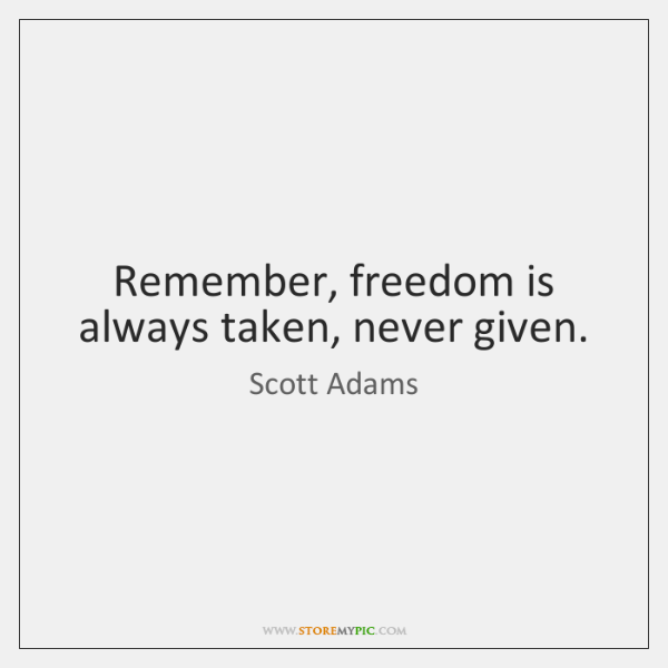 Remember, freedom is always taken, never given.