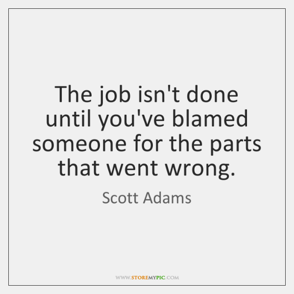 The job isn't done until you've blamed someone for the parts that ...