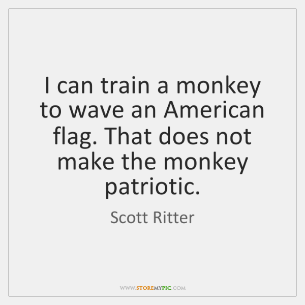 I can train a monkey to wave an American flag. That does ...