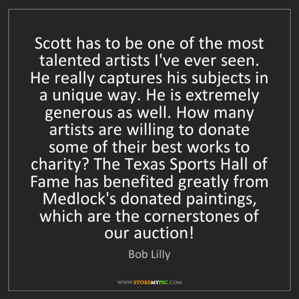 Bob Lilly: Scott has to be one of the most talented artists I've...