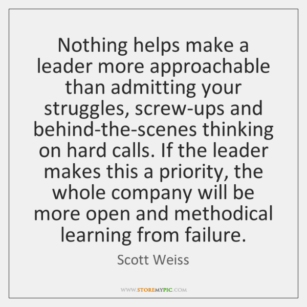 Nothing helps make a leader more approachable than admitting your struggles, screw-ups ...