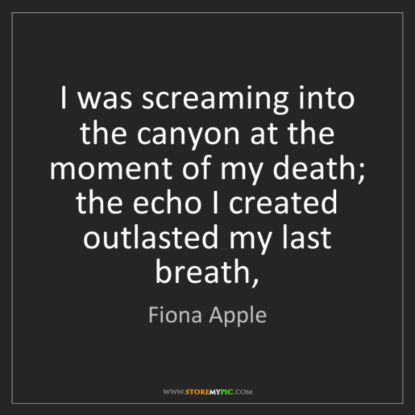 Fiona Apple: I was screaming into the canyon at the moment of my death;...