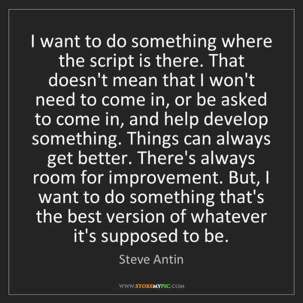 Steve Antin: I want to do something where the script is there. That...