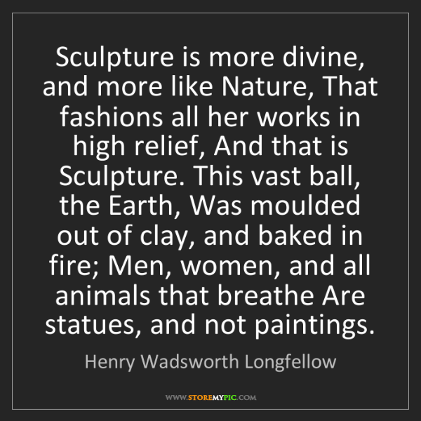 Henry Wadsworth Longfellow: Sculpture is more divine, and more like Nature, That...