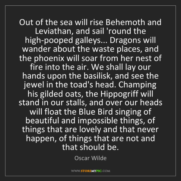 Oscar Wilde: Out of the sea will rise Behemoth and Leviathan, and...
