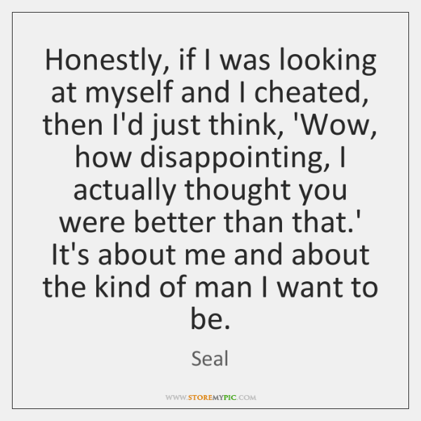 Honestly, if I was looking at myself and I cheated, then I'd ...