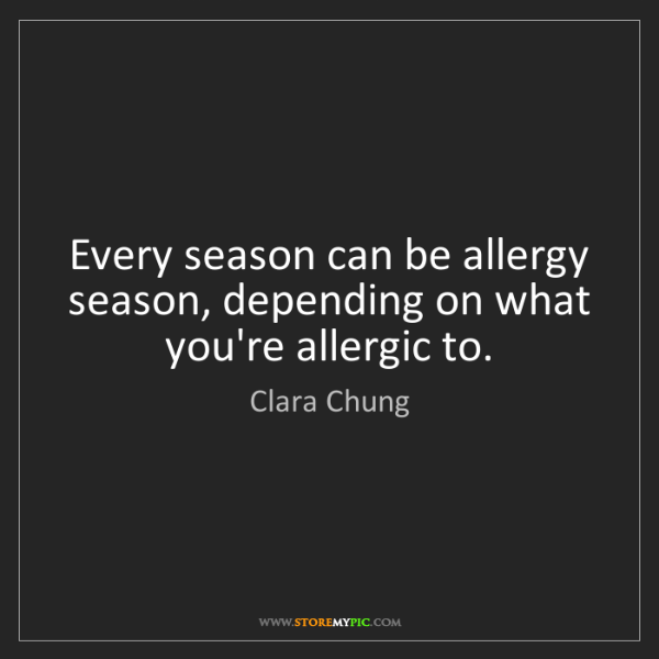 Clara Chung: Every season can be allergy season, depending on what...