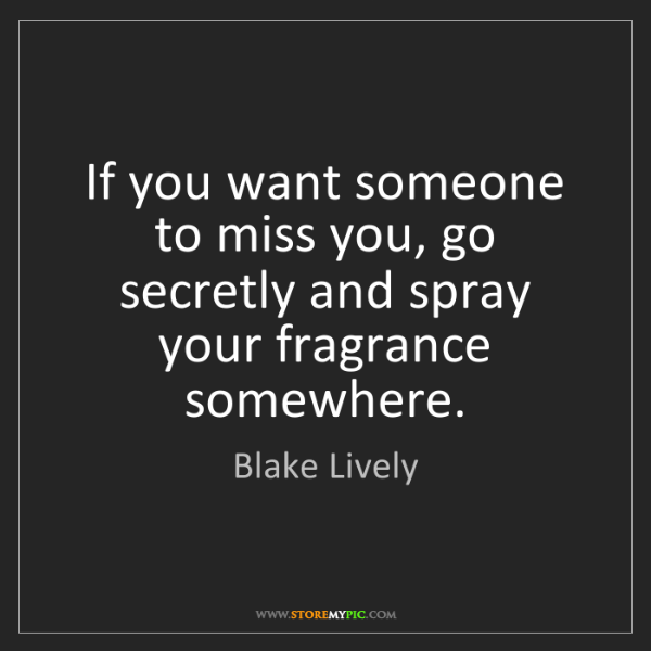 Blake Lively: If you want someone to miss you, go secretly and spray...