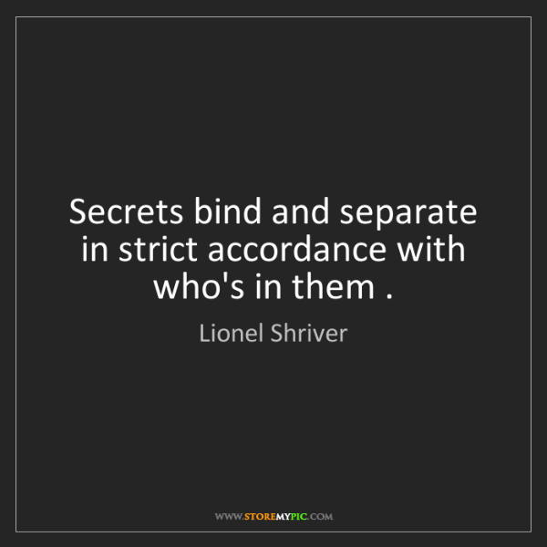Lionel Shriver: Secrets bind and separate in strict accordance with who's...