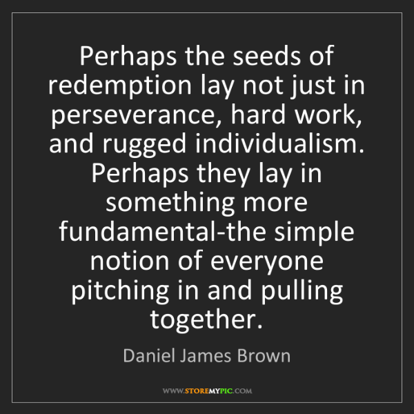 Daniel James Brown: Perhaps the seeds of redemption lay not just in perseverance,...