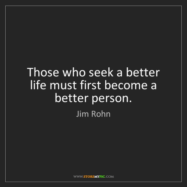 Jim Rohn: Those who seek a better life must first become a better...