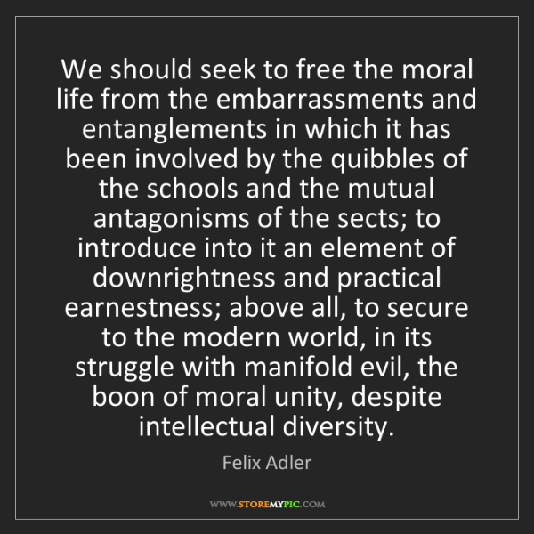 Felix Adler: We should seek to free the moral life from the embarrassments...