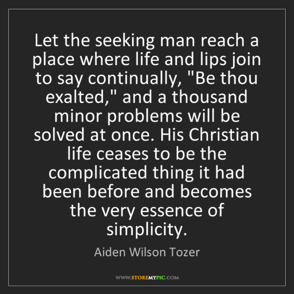 Aiden Wilson Tozer: Let the seeking man reach a place where life and lips...
