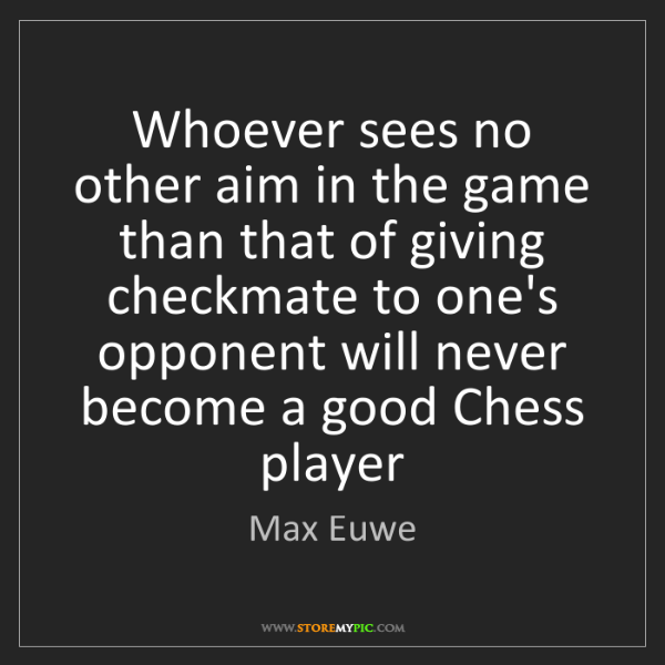Max Euwe: Whoever sees no other aim in the game than that of giving...