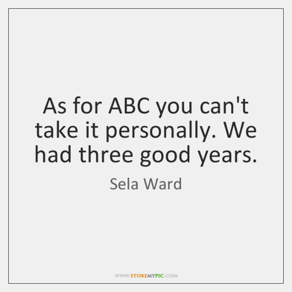 As for ABC you can't take it personally. We had three good ...
