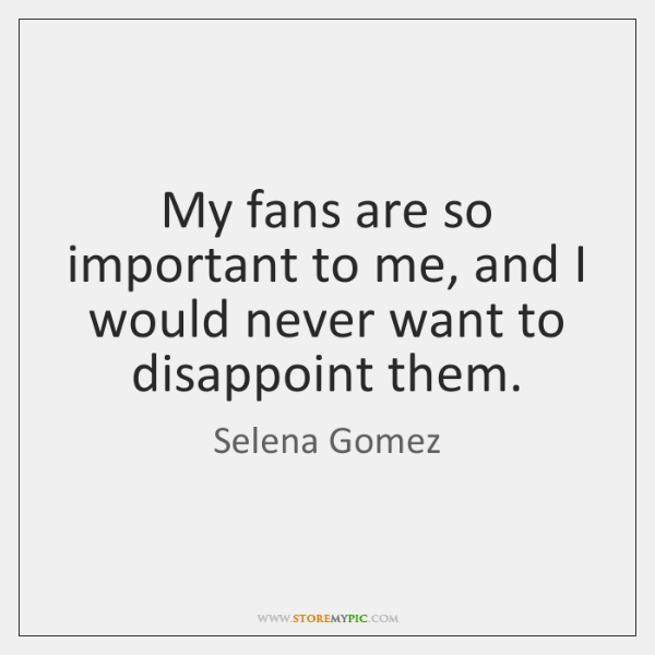 My fans are so important to me, and I would never want ...